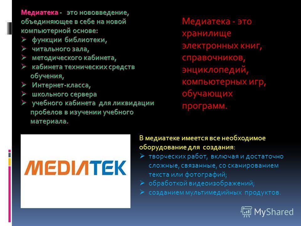 В медиатеке имеется все необходимое оборудование для создания: творческих работ, включая и достаточно сложные, связанные, со сканированием текста или фотографий; обработкой видеоизображений; созданием мультимедийных продуктов. Медиатека - это хранили