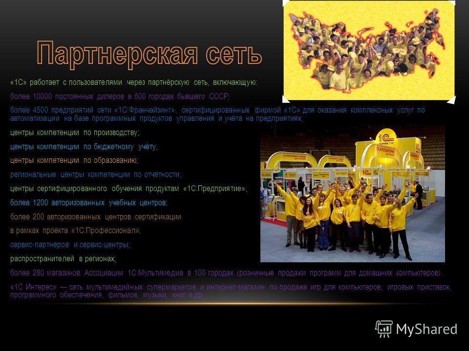 «1С» работает с пользователями через партнёрскую сеть, включающую: более 10000 постоянных дилеров в 600 городах бывшего СССР; более 4500 предприятий сети «1С:Франчайзинг», сертифицированных фирмой «1С» для оказания комплексных услуг по автоматизации