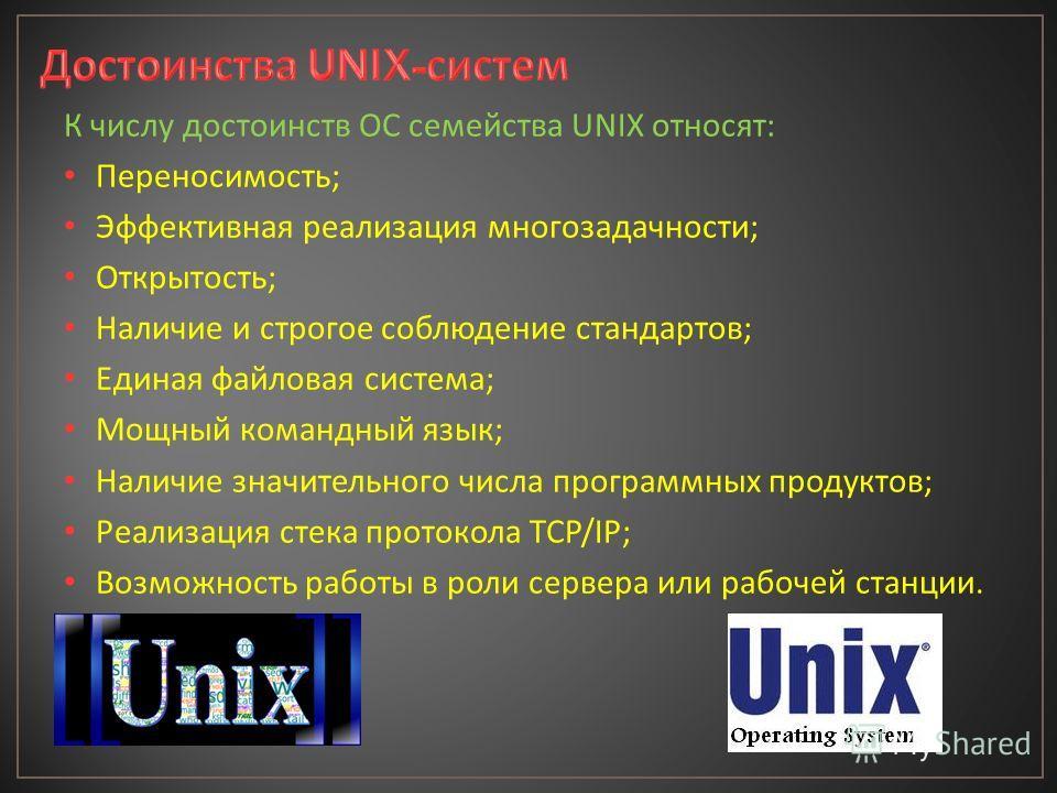 К числу достоинств ОС семейства UNIX относят : Переносимость ; Эффективная реализация многозадачности ; Открытость ; Наличие и строгое соблюдение стандартов ; Единая файловая система ; Мощный командный язык ; Наличие значительного числа программных п