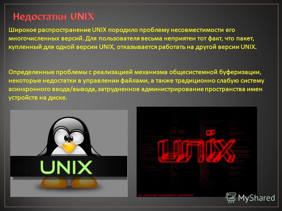 Широкое распространение UNIX породило проблему несовместимости его многочисленных версий. Для пользователя весьма неприятен тот факт, что пакет, купленный для одной версии UNIX, отказывается работать на другой версии UNIX. Определенные проблемы с реа