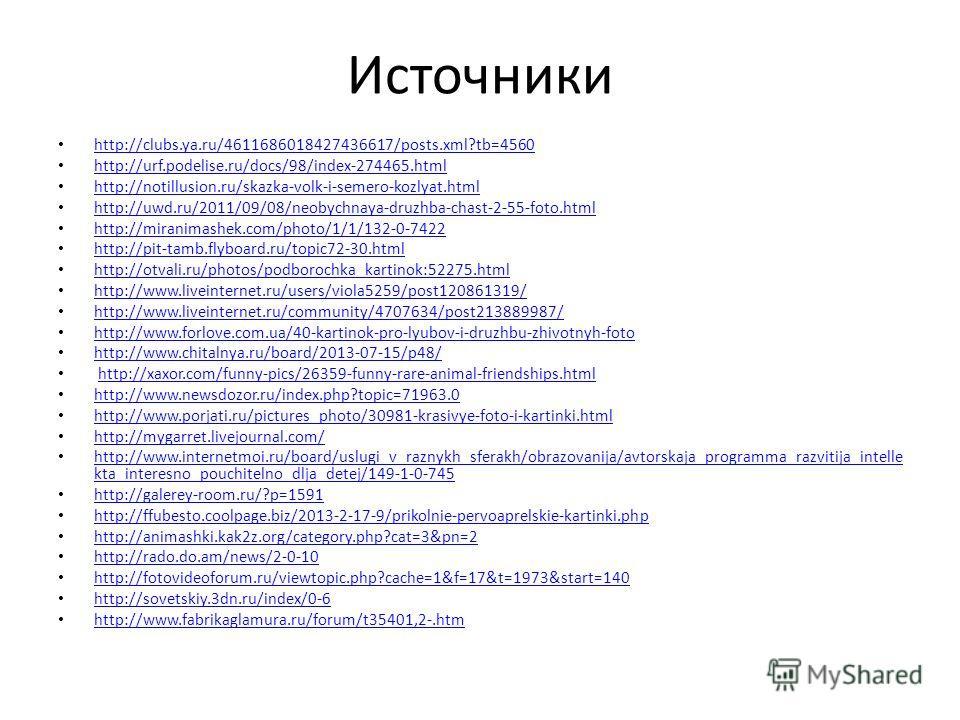 Источники http://clubs.ya.ru/4611686018427436617/posts.xml?tb=4560 http://urf.podelise.ru/docs/98/index-274465.html http://notillusion.ru/skazka-volk-i-semero-kozlyat.html http://uwd.ru/2011/09/08/neobychnaya-druzhba-chast-2-55-foto.html http://miran