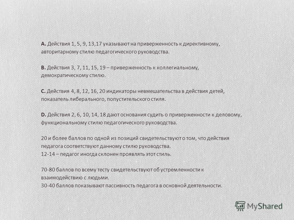 A. Действия 1, 5, 9, 13,17 указывают на приверженность к директивному, авторитарному стилю педагогического руководства. B. Действия 3, 7, 11, 15, 19 – приверженность к коллегиальному, демократическому стилю. C. Действия 4, 8, 12, 16, 20 индикаторы не