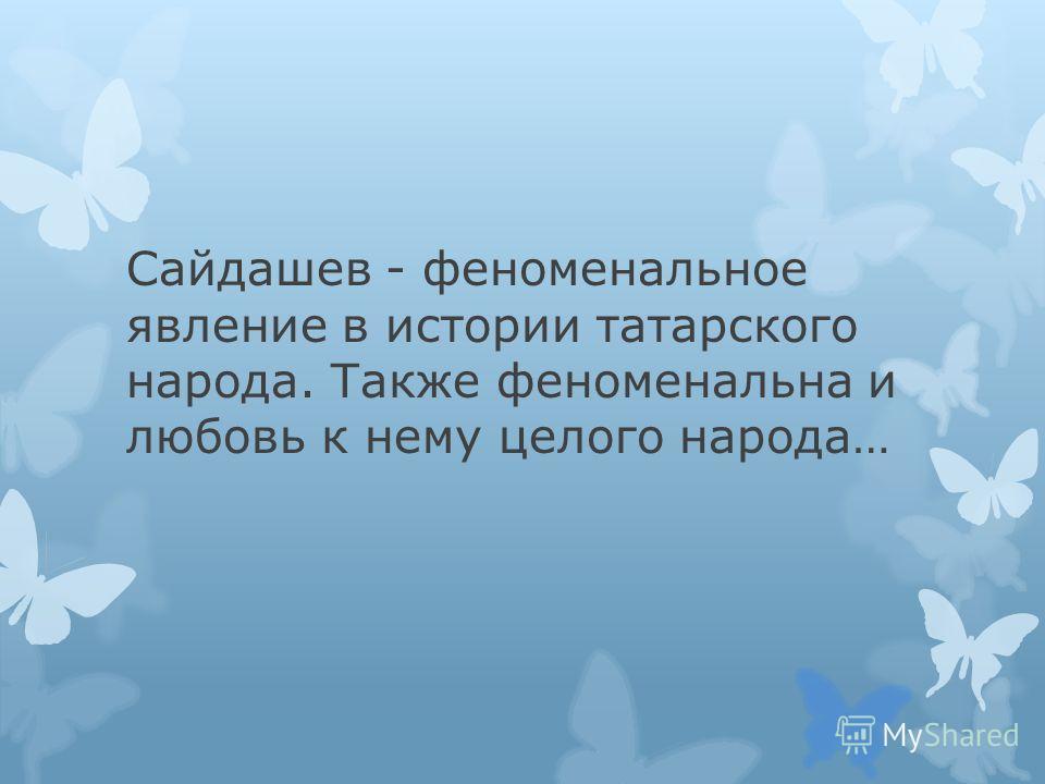 Сайдашев - феноменальное явление в истории татарского народа. Также феноменальна и любовь к нему целого народа…