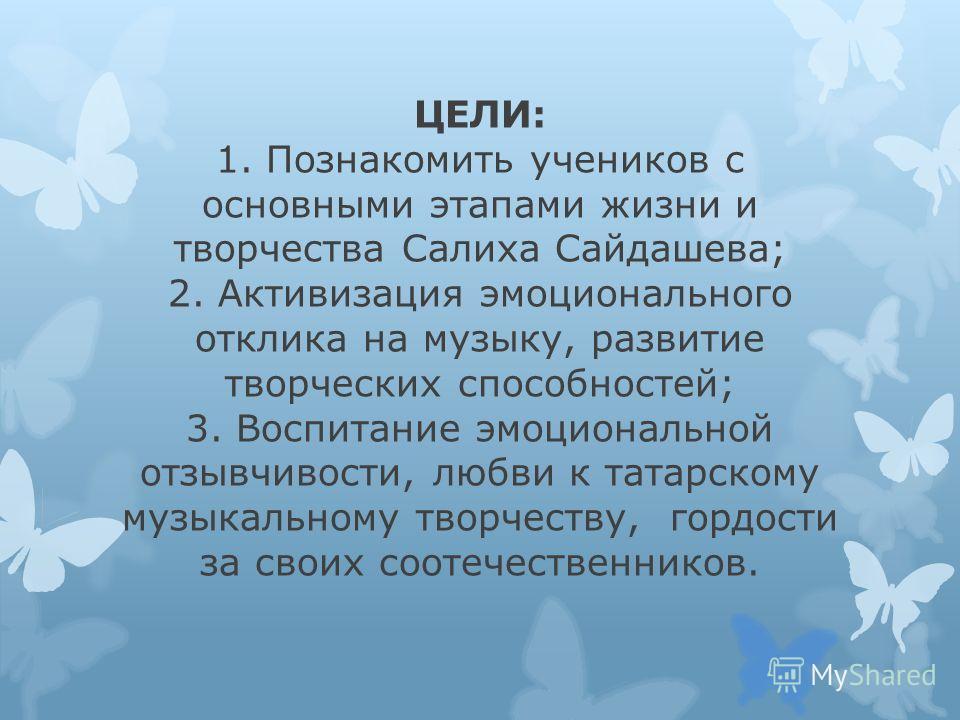 ЦЕЛИ: 1. Познакомить учеников с основными этапами жизни и творчества Салиха Сайдашева; 2. Активизация эмоционального отклика на музыку, развитие творческих способностей; 3. Воспитание эмоциональной отзывчивости, любви к татарскому музыкальному творче
