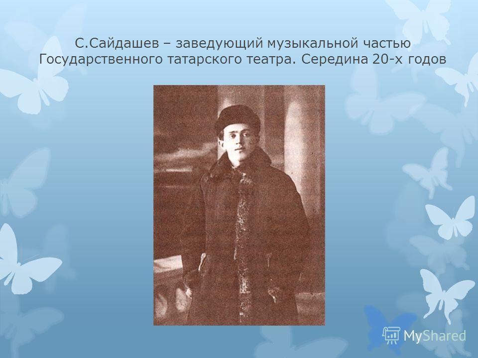 С.Сайдашев – заведующий музыкальной частью Государственного татарского театра. Середина 20-х годов
