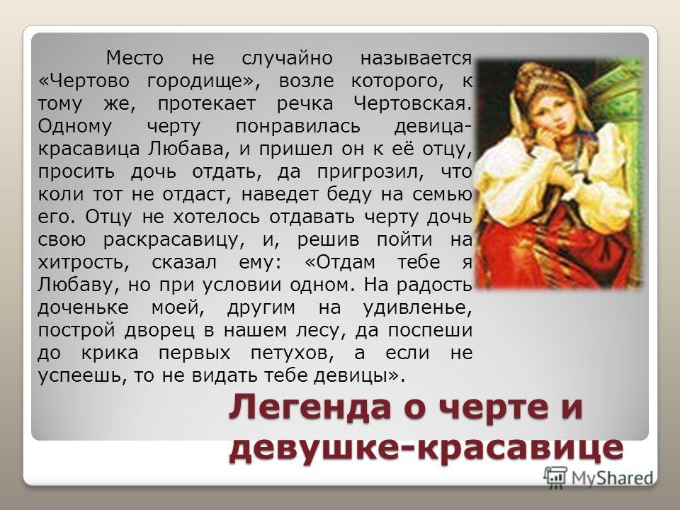 Легенда о черте и девушке-красавице Место не случайно называется «Чертово городище», возле которого, к тому же, протекает речка Чертовская. Одному черту понравилась девица- красавица Любава, и пришел он к её отцу, просить дочь отдать, да пригрозил, ч