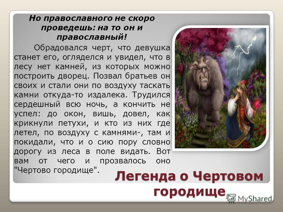Легенда о Чертовом городище Но православного не скоро проведешь: на то он и православный! Обрадовался черт, что девушка станет его, огляделся и увидел, что в лесу нет камней, из которых можно построить дворец. Позвал братьев он своих и стали они по в