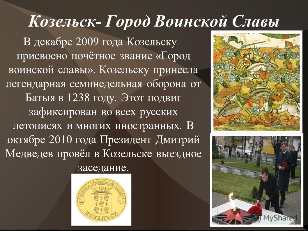 Козельск- Город Воинской Славы В декабре 2009 года Козельску присвоено почётное звание «Город воинской славы». Козельску принесла легендарная семинедельная оборона от Батыя в 1238 году. Этот подвиг зафиксирован во всех русских летописях и многих инос