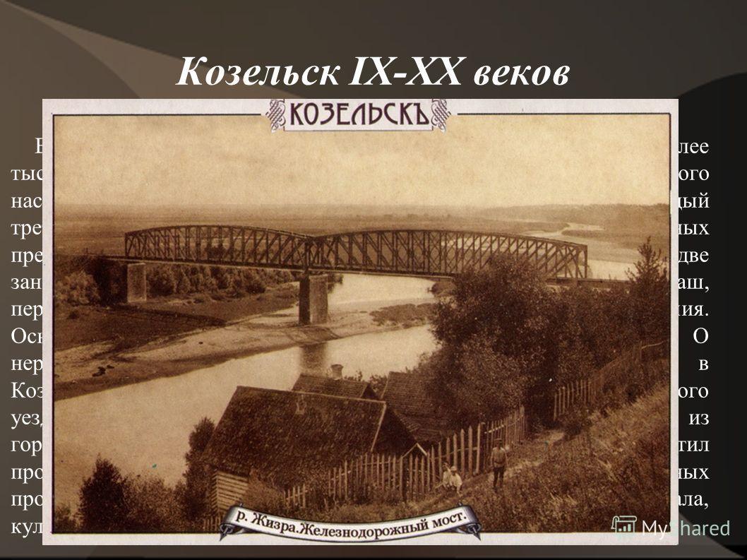 Козельск IX-XX веков В конце XIX - начале XX века в городе насчитывалось чуть более тысячи домов, и лишь 48 из них были каменными. Из семитысячного населения каждый двенадцатый был купеческого сословия, а каждый третий крестьянином. В Козельске работ