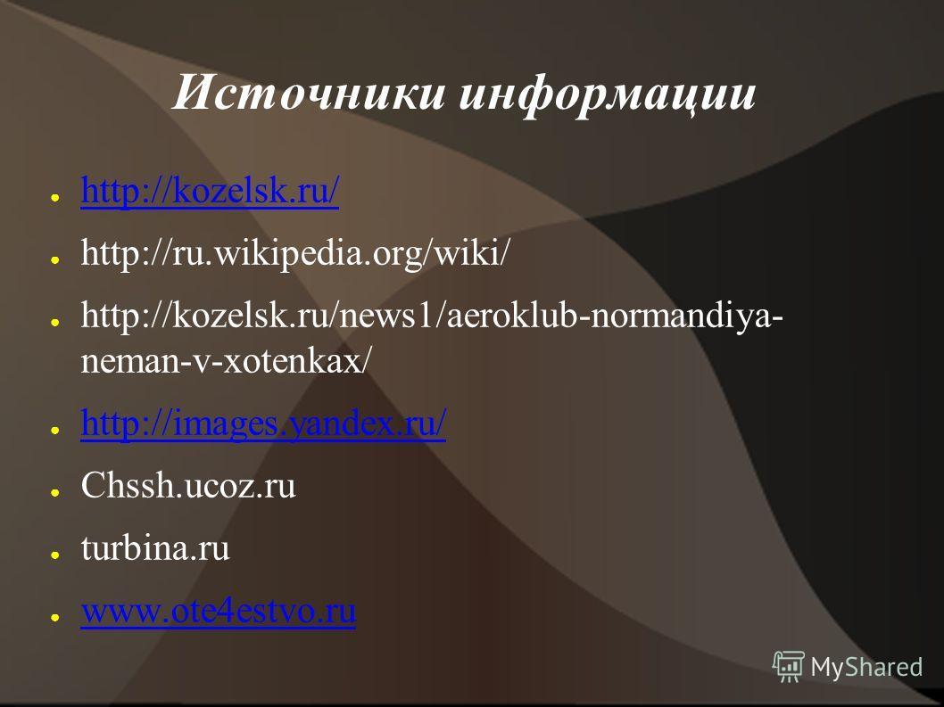 Источники информации http://kozelsk.ru/ http://ru.wikipedia.org/wiki/ http://kozelsk.ru/news1/aeroklub-normandiya- neman-v-xotenkax/ http://images.yandex.ru/ Chssh.ucoz.ru turbina.ru www.ote4estvo.ru