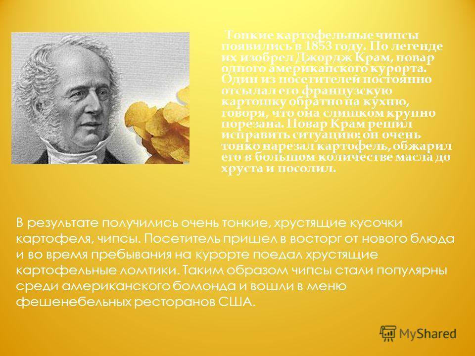 Тонкие картофельные чипсы появились в 1853 году. По легенде их изобрел Джордж Крам, повар одного американского курорта. Один из посетителей постоянно отсылал его французскую картошку обратно на кухню, говоря, что она слишком крупно порезана. Повар Кр