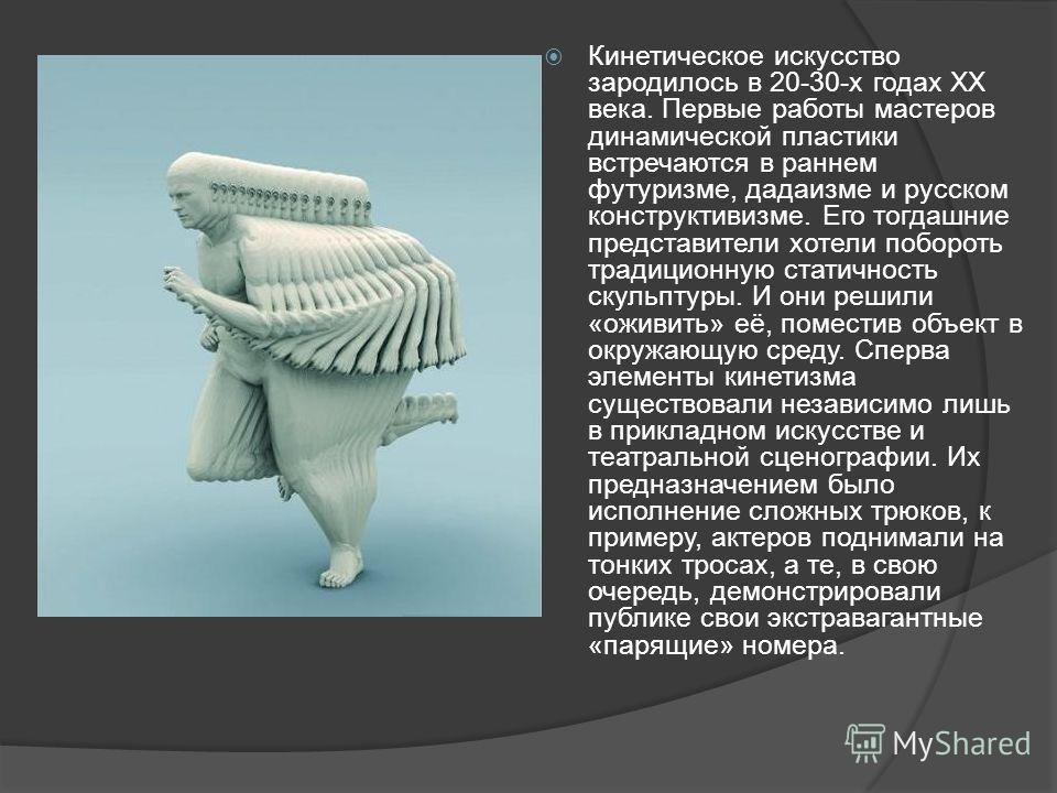 Кинетическое искусство зародилось в 20-30-х годах ХХ века. Первые работы мастеров динамической пластики встречаются в раннем футуризме, дадаизме и русском конструктивизме. Его тогдашние представители хотели побороть традиционную статичность скульптур