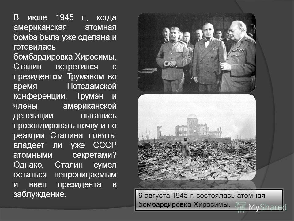 В июле 1945 г., когда американская атомная бомба была уже сделана и готовилась бомбардировка Хиросимы, Сталин встретился с президентом Трумэном во время Потсдамской конференции. Трумэн и члены американской делегации пытались прозондировать почву и по