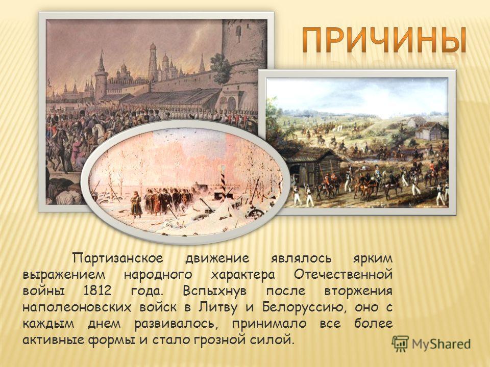 Партизанское движение являлось ярким выражением народного характера Отечественной войны 1812 года. Вспыхнув после вторжения наполеоновских войск в Литву и Белоруссию, оно с каждым днем развивалось, принимало все более активные формы и стало грозной с