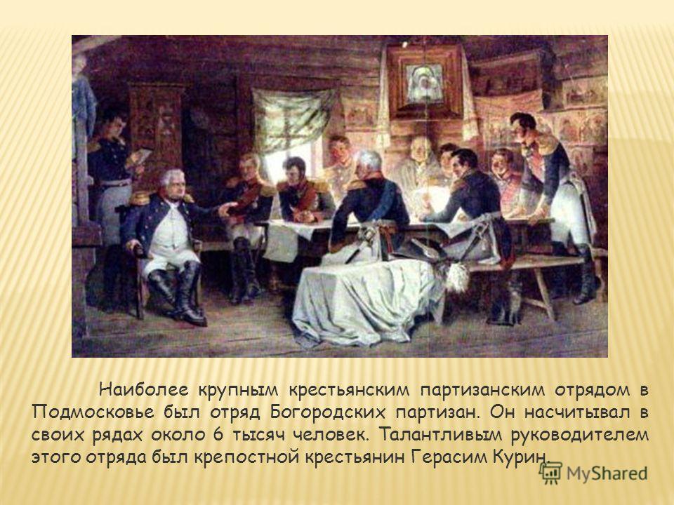 Наиболее крупным крестьянским партизанским отрядом в Подмосковье был отряд Богородских партизан. Он насчитывал в своих рядах около 6 тысяч человек. Талантливым руководителем этого отряда был крепостной крестьянин Герасим Курин.
