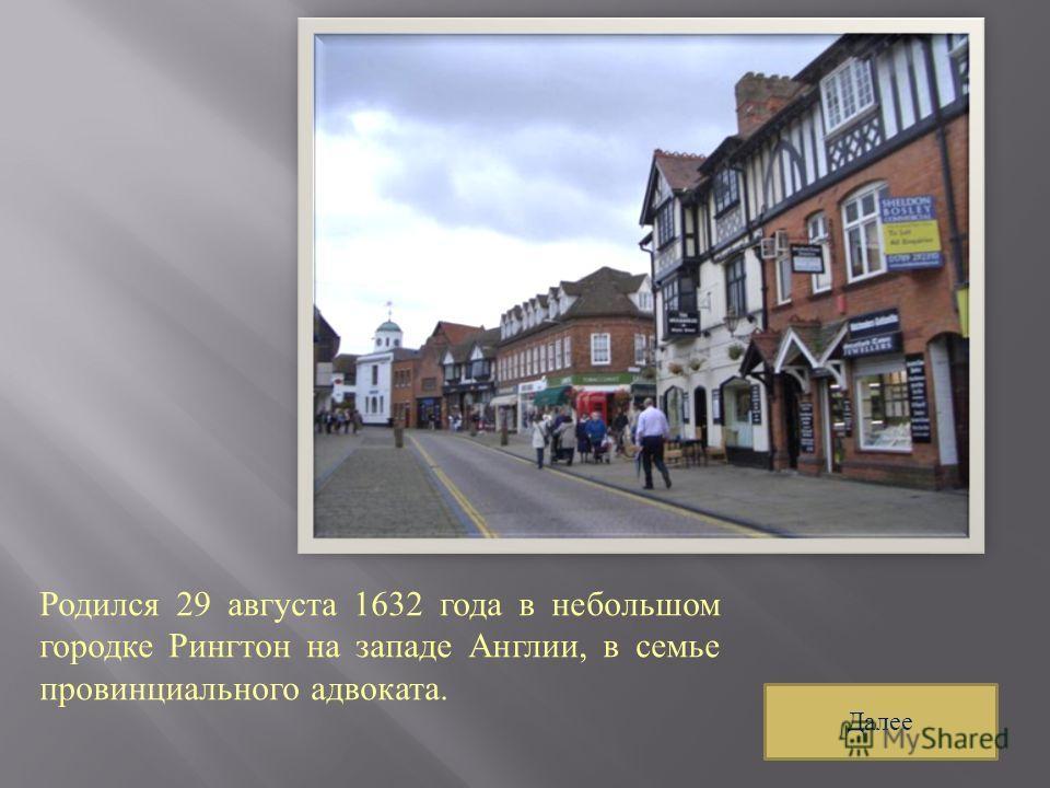 Родился 29 августа 1632 года в небольшом городке Рингтон на западе Англии, в семье провинциального адвоката. Далее