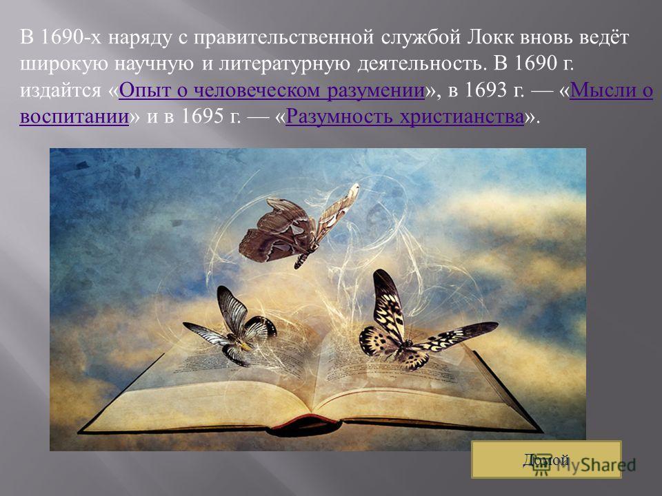 В 1690- х наряду с правительственной службой Локк вновь ведёт широкую научную и литературную деятельность. В 1690 г. издайтся « Опыт о человеческом разумении », в 1693 г. « Мысли о воспитании » и в 1695 г. « Разумность христианства ». Опыт о человече