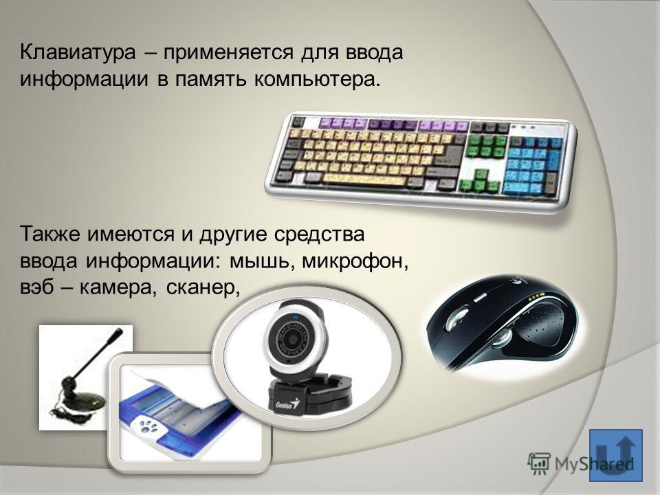 Клавиатура – применяется для ввода информации в память компьютера. Также имеются и другие средства ввода информации: мышь, микрофон, вэб – камера, сканер,