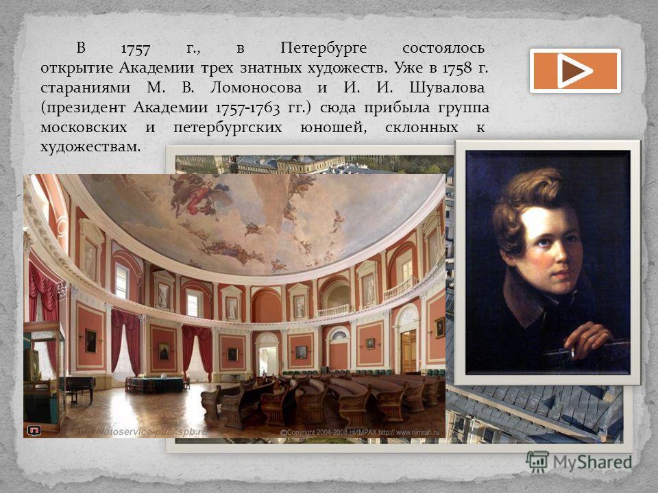 В 1757 г., в Петербурге состоялось открытие Академии трех знатных художеств. Уже в 1758 г. стараниями М. В. Ломоносова и И. И. Шувалова (президент Академии 1757-1763 гг.) сюда прибыла группа московских и петербургских юношей, склонных к художествам.