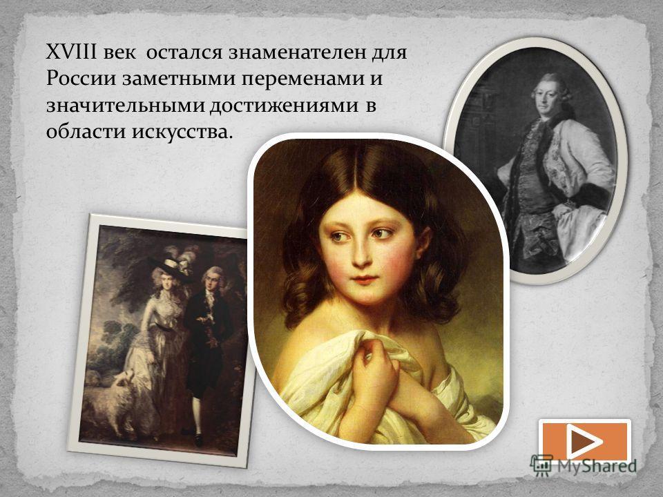 XVIII век остался знаменателен для России заметными переменами и значительными достижениями в области искусства.