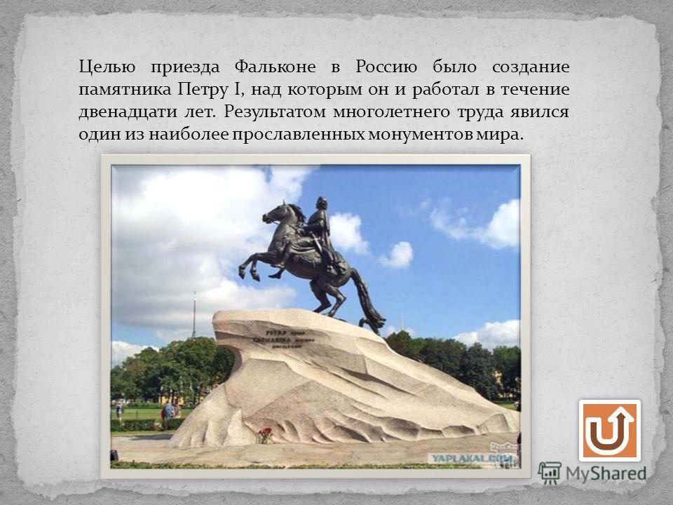 Целью приезда Фальконе в Россию было создание памятника Петру I, над которым он и работал в течение двенадцати лет. Результатом многолетнего труда явился один из наиболее прославленных монументов мира.