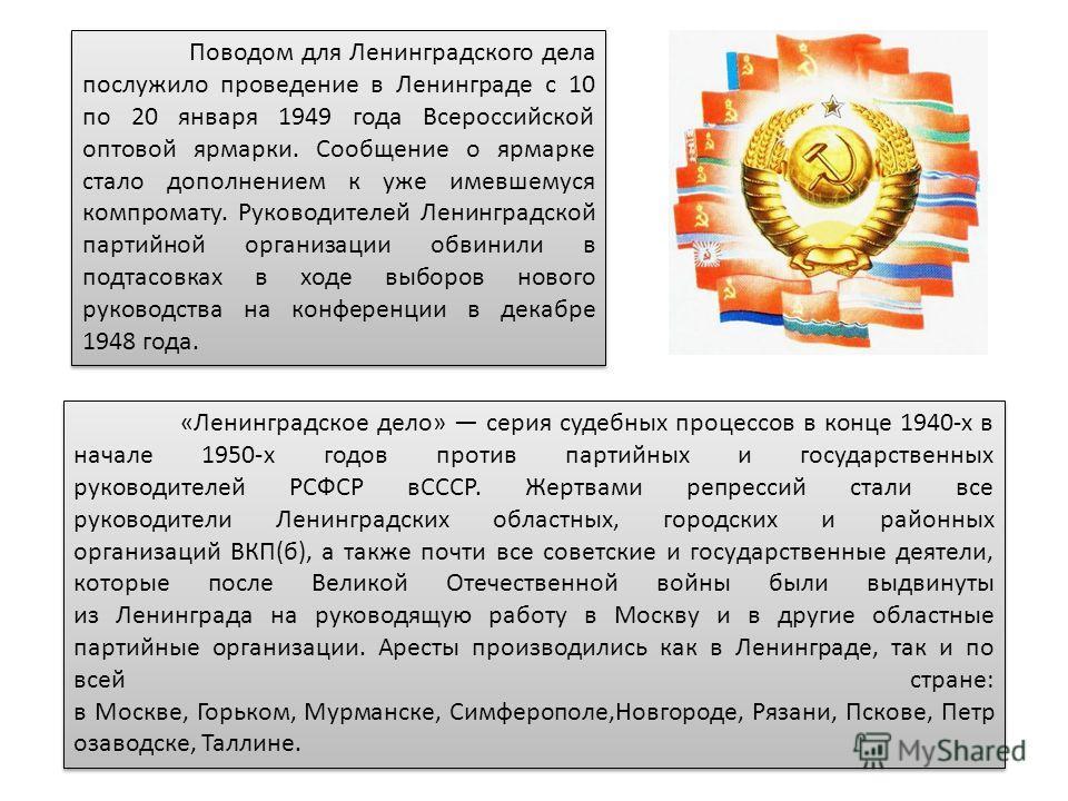 Поводом для Ленинградского дела послужило проведение в Ленинграде с 10 по 20 января 1949 года Всероссийской оптовой ярмарки. Сообщение о ярмарке стало дополнением к уже имевшемуся компромату. Руководителей Ленинградской партийной организации обвинили