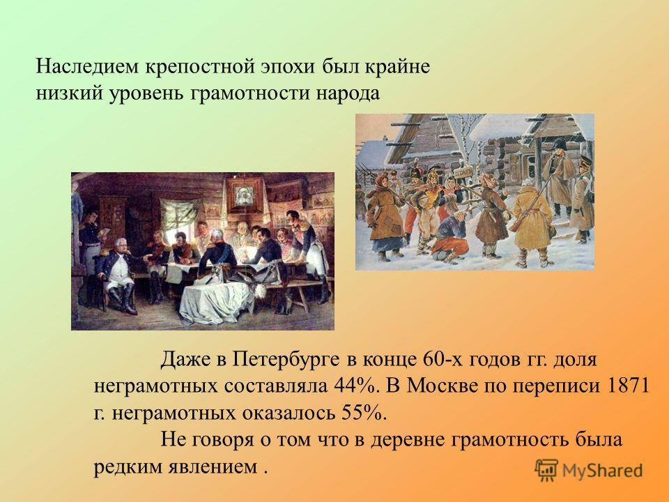 Наследием крепостной эпохи был крайне низкий уровень грамотности народа Даже в Петербурге в конце 60-х годов гг. доля неграмотных составляла 44%. В Москве по переписи 1871 г. неграмотных оказалось 55%. Не говоря о том что в деревне грамотность была р