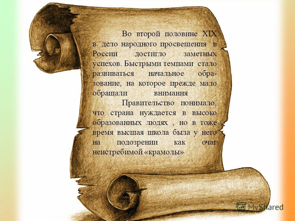 Во второй половине XIX в. дело народного просвещения в России достигло заметных успехов. Быстрыми темпами стало развиваться начальное обра- зование, на которое прежде мало обращали внимания. Правительство понимало, что страна нуждается в высоко образ