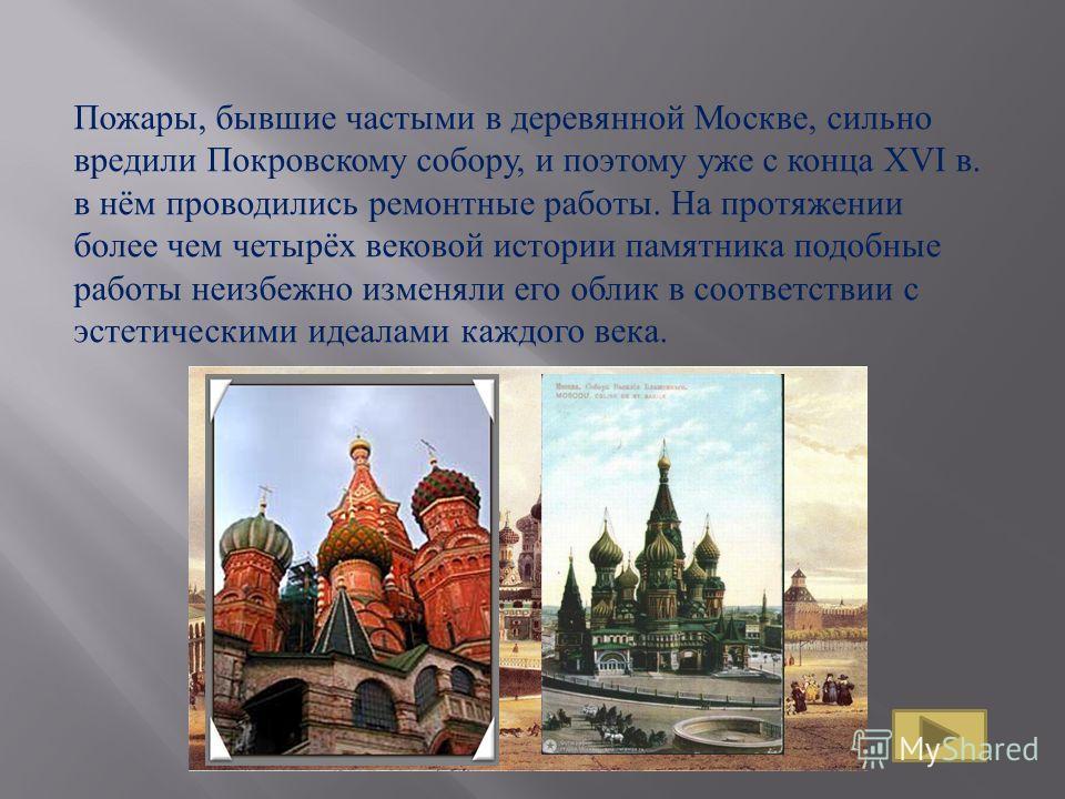 Пожары, бывшие частыми в деревянной Москве, сильно вредили Покровскому собору, и поэтому уже с конца XVI в. в нём проводились ремонтные работы. На протяжении более чем четырёх вековой истории памятника подобные работы неизбежно изменяли его облик в с