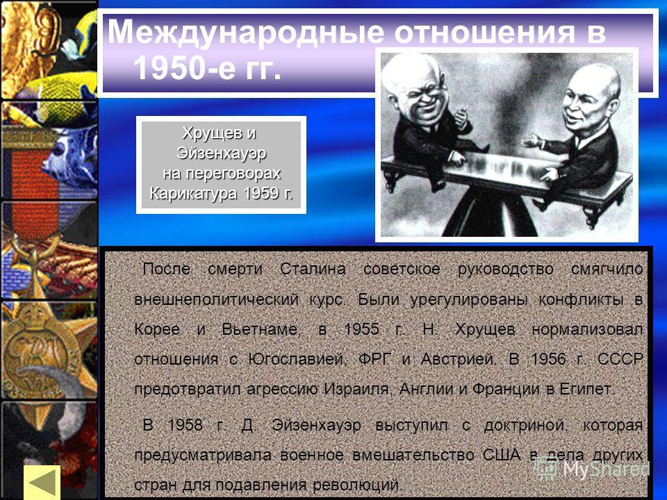 Международные отношения в 1950-е гг. После смерти Сталина советское руководство смягчило внешнеполитический курс. Были урегулированы конфликты в Корее и Вьетнаме, в 1955 г. Н. Хрущев нормализовал отношения с Югославией, ФРГ и Австрией. В 1956 г. СССР