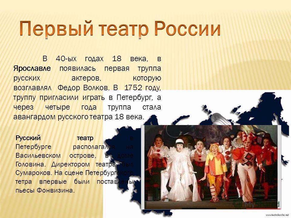 Русский театр в Петербурге располагался на Васильевском острове, в доме Головина. Директором театра был Сумароков. На сцене Петербургского тетра впервые были поставлены пьесы Фонвизина. В 40-ых годах 18 века, в Ярославле появилась первая труппа русск