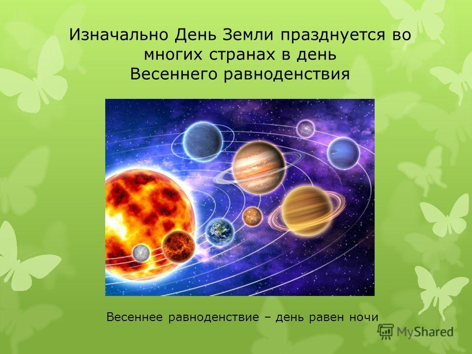 Изначально День Земли празднуется во многих странах в день Весеннего равноденствия Весеннее равноденствие – день равен ночи