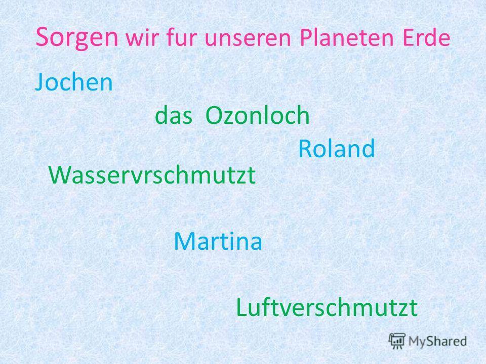 Sorgen wir fur unseren Planeten Erde Jochen das Ozonloch Roland Wasservrschmutzt Martina Luftverschmutzt