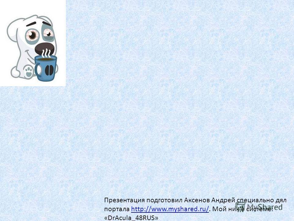 Презентация подготовил Аксенов Андрей специально дял портала http://www.myshared.ru/. Мой ник в системе: «DrAcula_48RUS»http://www.myshared.ru/