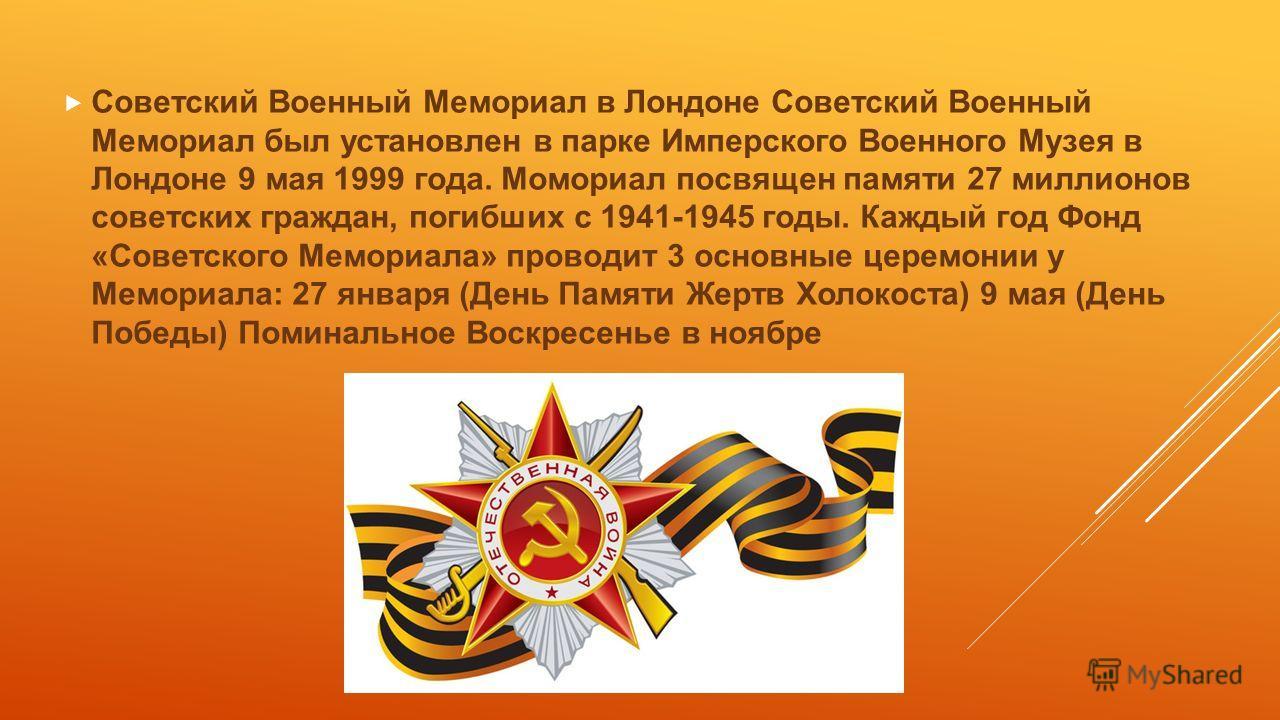 Советский Военный Мемориал в Лондоне Советский Военный Мемориал был установлен в парке Имперского Военного Музея в Лондоне 9 мая 1999 года. Момориал посвящен памяти 27 миллионов советских граждан, погибших с 1941-1945 годы. Каждый год Фонд «Советског