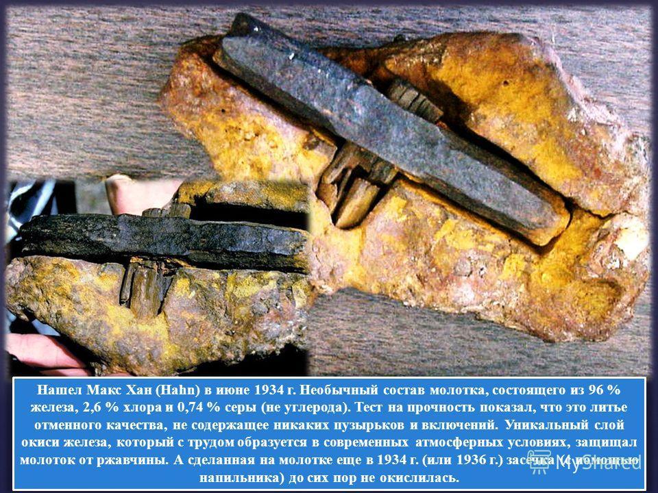 Нашел Макс Хан (Hahn) в июне 1934 г. Необычный состав молотка, состоящего из 96 % железа, 2,6 % хлора и 0,74 % серы (не углерода). Тест на прочность показал, что это литье отменного качества, не содержащее никаких пузырьков и включений. Уникальный сл