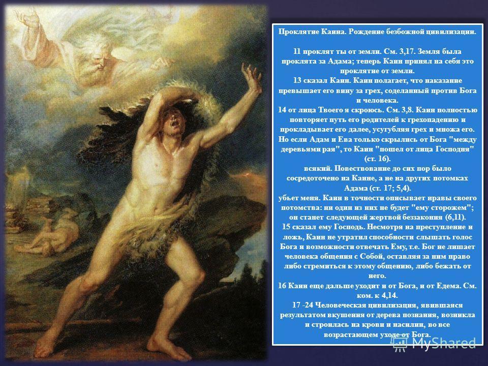 Проклятие Каина. Рождение безбожной цивилизации. 11 проклят ты от земли. См. 3,17. Земля была проклята за Адама; теперь Каин принял на себя это проклятие от земли. 13 сказал Каин. Каин полагает, что наказание превышает его вину за грех, соделанный пр