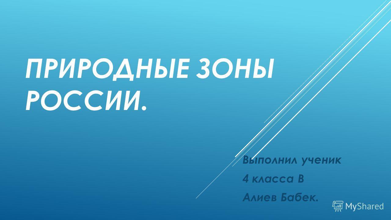 ПРИРОДНЫЕ ЗОНЫ РОССИИ. Выполнил ученик 4 класса В Алиев Бабек.