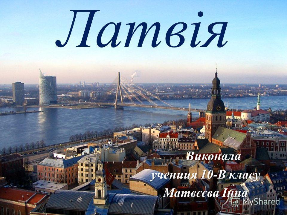 Латвія Виконала Виконала учениця 10-В класу Матвєєва Інна