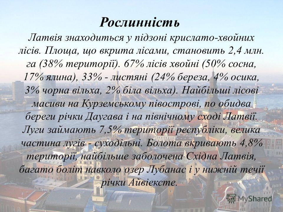 Рослинність Латвія знаходиться у підзоні крислато-хвойних лісів. Площа, що вкрита лісами, становить 2,4 млн. га (38% території). 67% лісів хвойні (50% сосна, 17% ялина), 33% - листяні (24% береза, 4% осика, 3% чорна вільха, 2% біла вільха). Найбільші