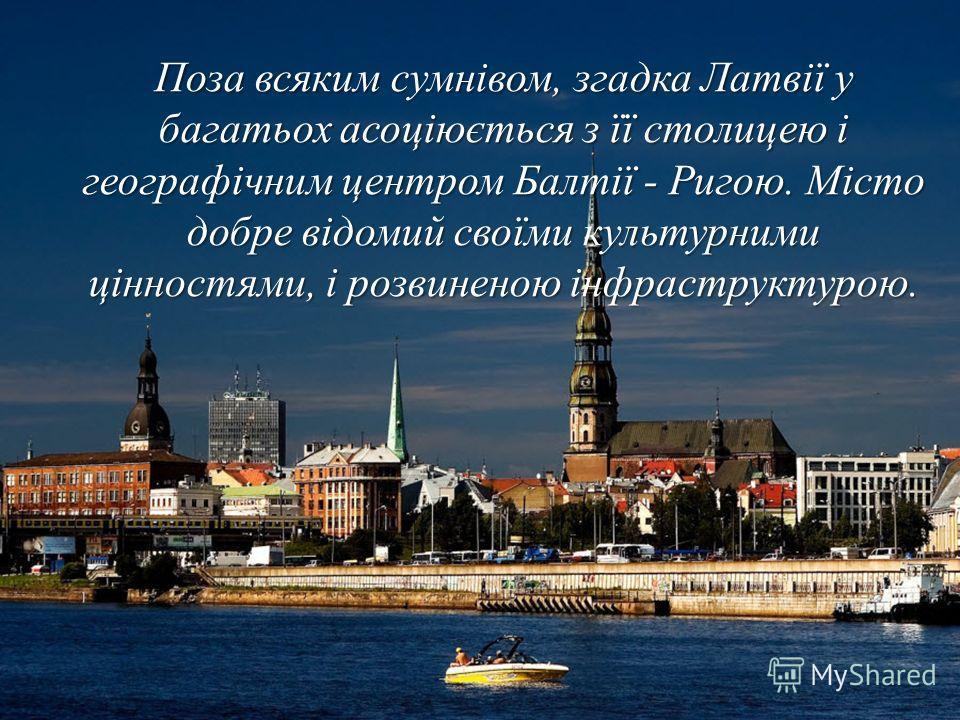 Поза всяким сумнівом, згадка Латвії у багатьох асоціюється з її столицею і географічним центром Балтії - Ригою. Місто добре відомий своїми культурними цінностями, і розвиненою інфраструктурою.