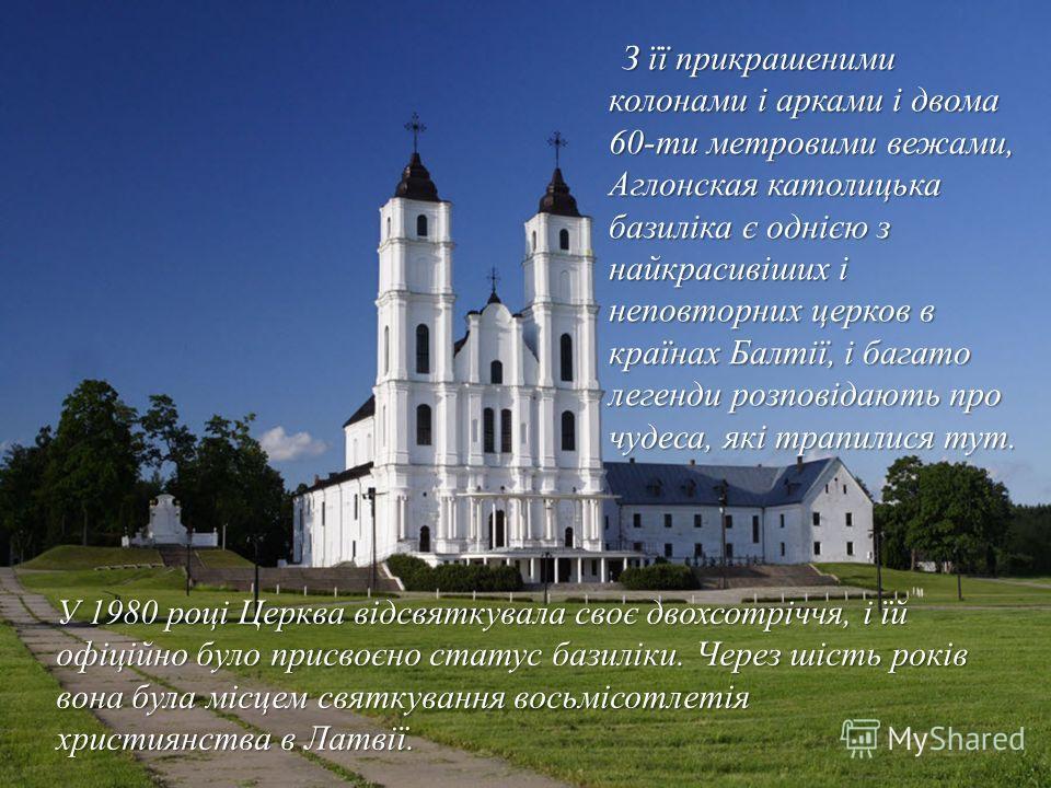 З її прикрашеними колонами і арками і двома 60-ти метровими вежами, Аглонская католицька базиліка є однією з найкрасивіших і неповторних церков в країнах Балтії, і багато легенди розповідають про чудеса, які трапилися тут. З її прикрашеними колонами