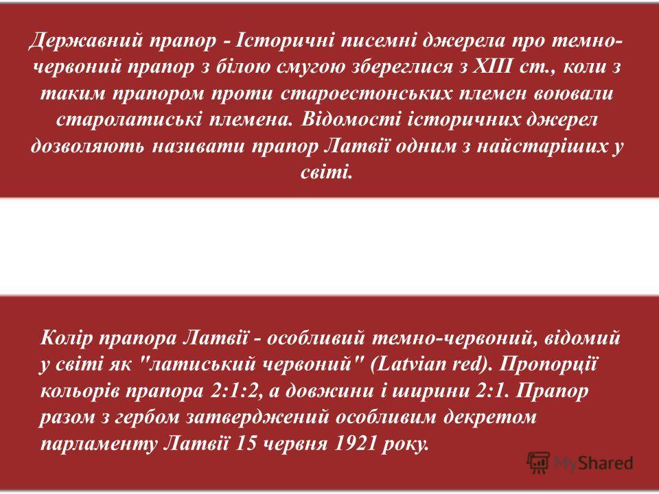 Державний прапор - Історичні писемні джерела про темно- червоний прапор з білою смугою збереглися з ХІІІ ст., коли з таким прапором проти староестонських племен воювали старолатиські племена. Відомості історичних джерел дозволяють називати прапор Лат