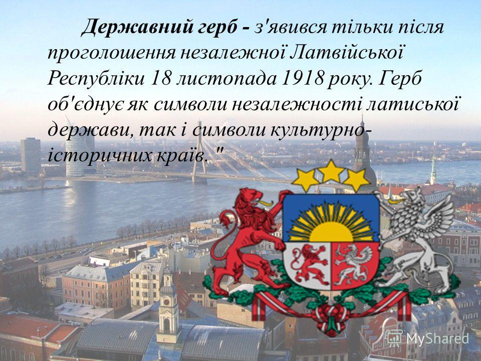Державний герб - з'явився тільки після проголошення незалежної Латвійської Республіки 18 листопада 1918 року. Герб об'єднує як символи незалежності латиської держави, так і символи культурно- історичних країв.
