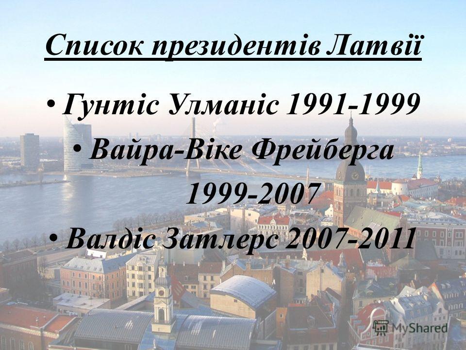 Список президентів Латвії Гунтіс Улманіс 1991-1999 Вайра-Віке Фрейберга 1999-2007 Валдіс Затлерс 2007-2011