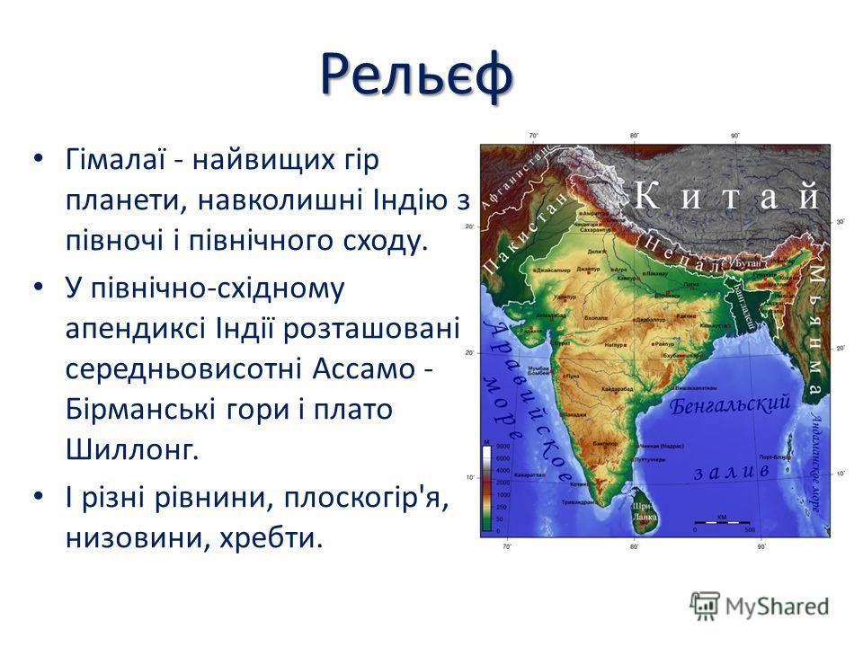 Рельєф Гімалаї - найвищих гір планети, навколишні Індію з півночі і північного сходу. У північно-східному апендиксі Індії розташовані середньовисотні Ассамо - Бірманські гори і плато Шиллонг. І різні рівнини, плоскогір'я, низовини, хребти.