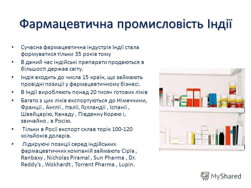 Фармацевтична промисловість Індії Сучасна фармацевтична індустрія Індії стала формуватися тільки 35 років тому В даний час індійські препарати продаються в більшості держав світу. Індія входить до числа 15 країн, що займають провідні позиції у фармац