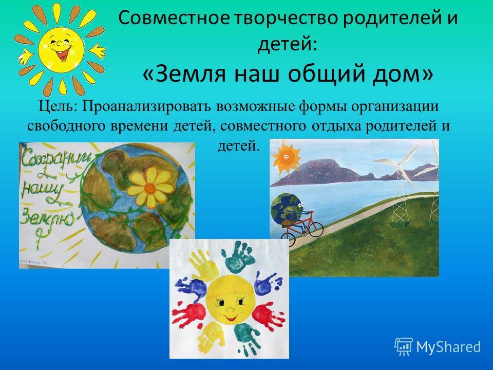 Совместное творчество родителей и детей: «Земля наш общий дом» Цель: Проанализировать возможные формы организации свободного времени детей, совместного отдыха родителей и детей.