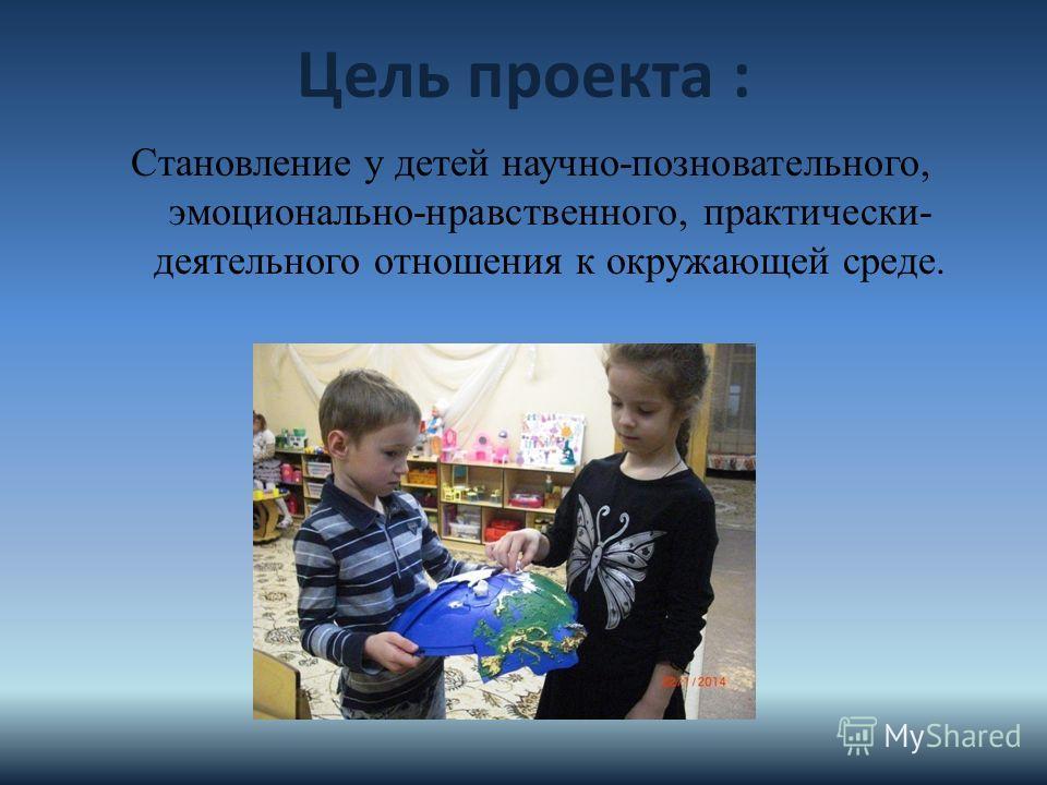 Цель проекта : Становление у детей научно-позновательного, эмоционально-нравственного, практически- деятельного отношения к окружающей среде.