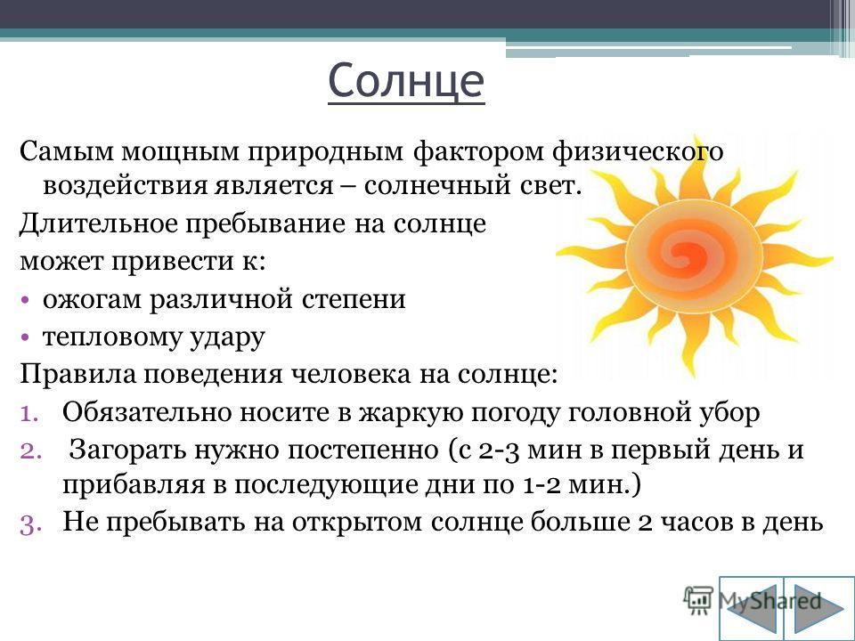 Солнце Самым мощным природным фактором физического воздействия является – солнечный свет. Длительное пребывание на солнце может привести к: ожогам различной степени тепловому удару Правила поведения человека на солнце: 1.Обязательно носите в жаркую п